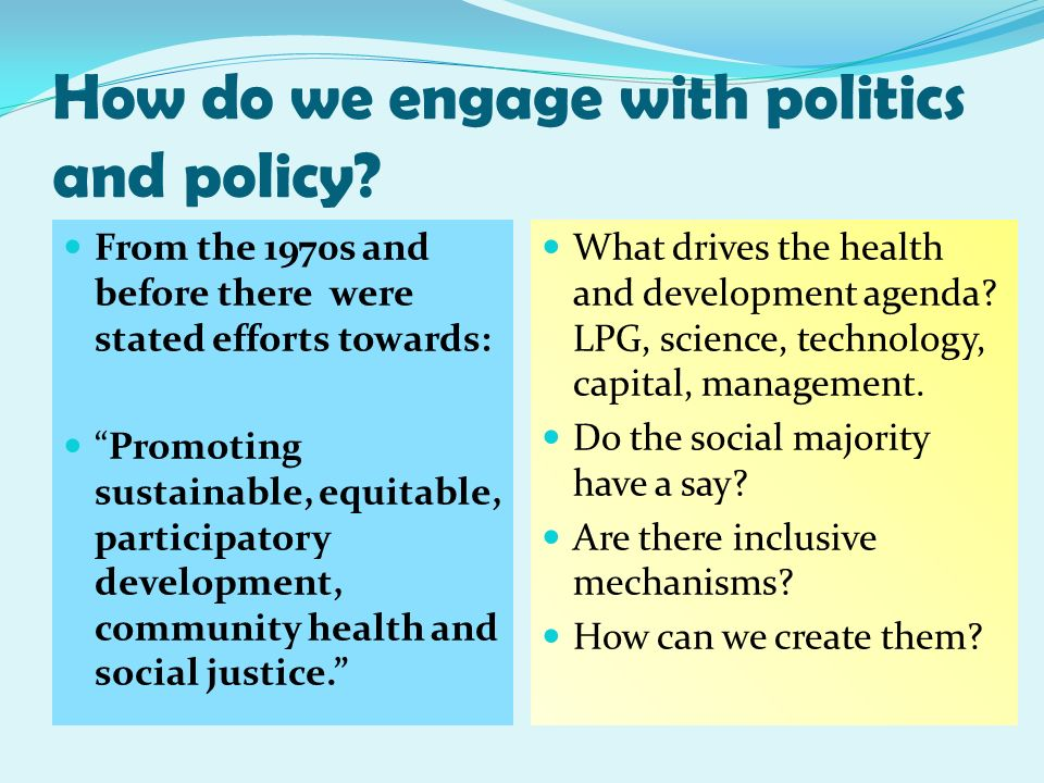 How do we engage with politics and policy? From the 1970s and before there were stated efforts towards: Promoting sustainable, equitable, participator