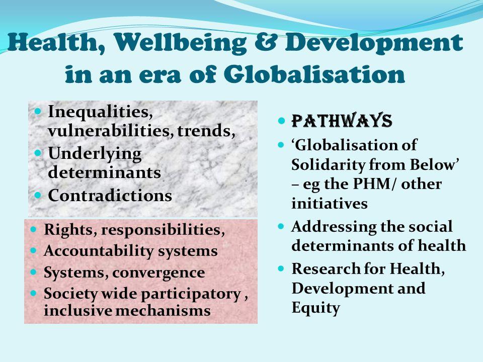 Health, Wellbeing & Development in an era of Globalisation Inequalities, vulnerabilities, trends, Underlying determinants Contradictions Rights, respo