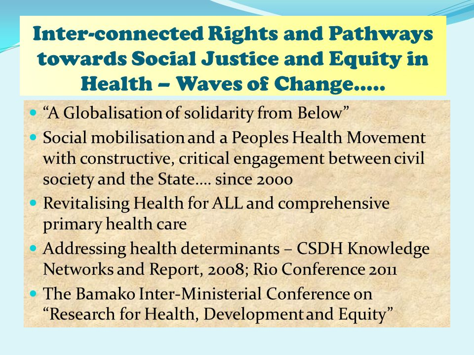 Inter-connected Rights and Pathways towards Social Justice and Equity in Health – Waves of Change….. A Globalisation of solidarity from Below Social m