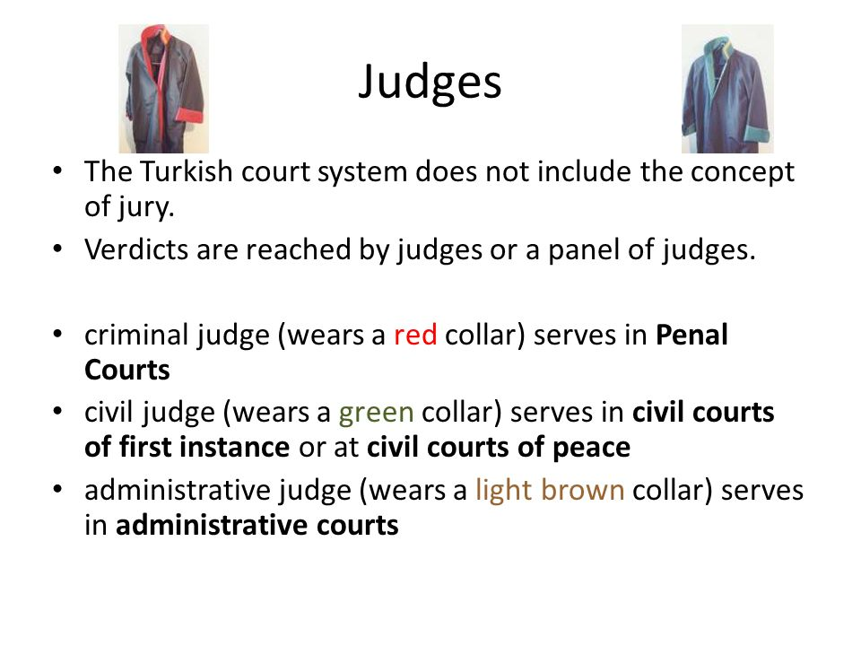 Judges The Turkish court system does not include the concept of jury. Verdicts are reached by judges or a panel of judges. criminal judge (wears a red