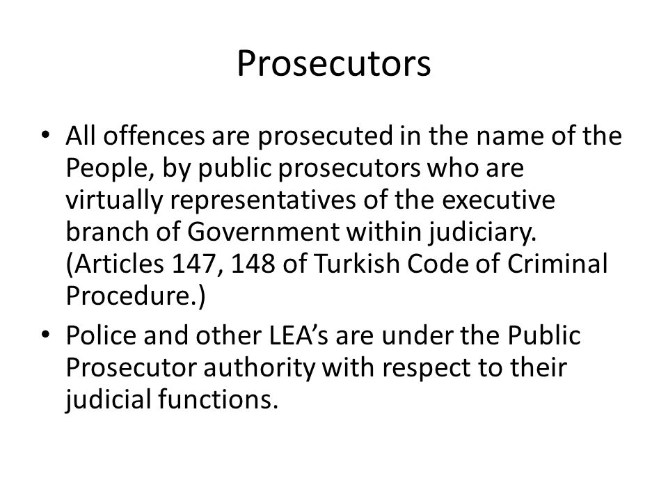 Prosecutors All offences are prosecuted in the name of the People, by public prosecutors who are virtually representatives of the executive branch of