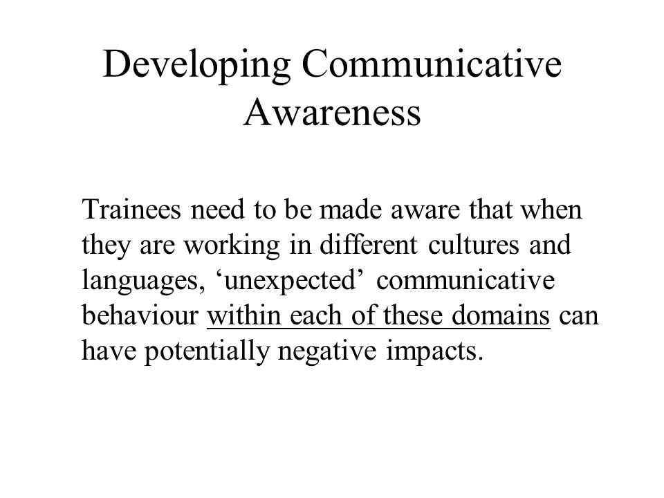 Developing Communicative Awareness: Possible Tools Intercultural project work is not a good starting point, because few people can analyse their own language use in real time Case studies are useful if there is sufficiently detailed material available.