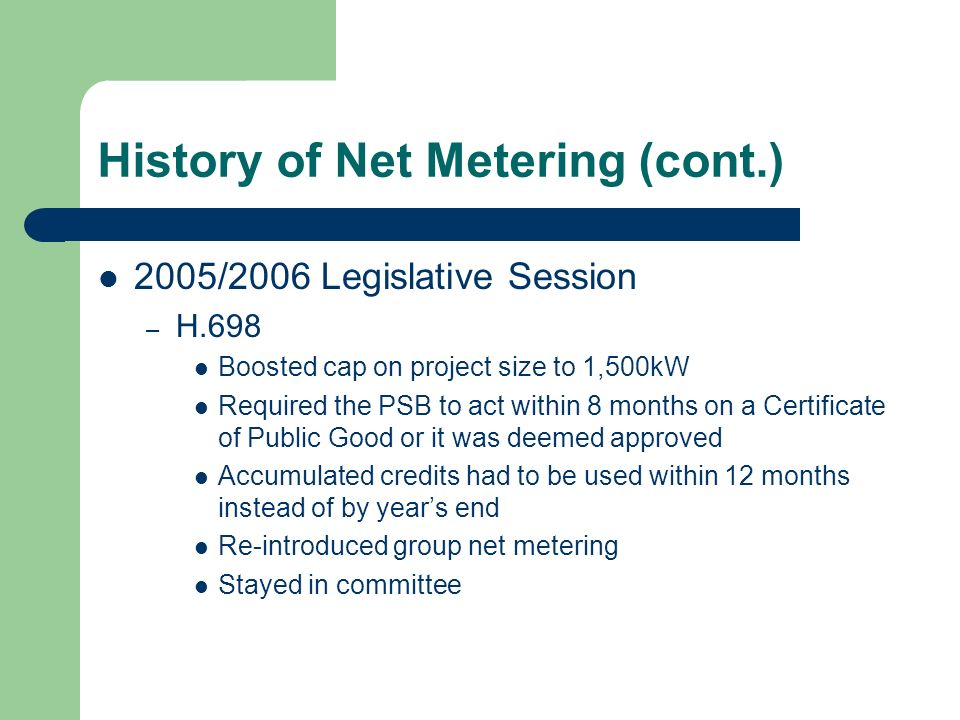 History of Net Metering (cont.) 2005/2006 Legislative Session – H.698 Boosted cap on project size to 1,500kW Required the PSB to act within 8 months on a Certificate of Public Good or it was deemed approved Accumulated credits had to be used within 12 months instead of by years end Re-introduced group net metering Stayed in committee