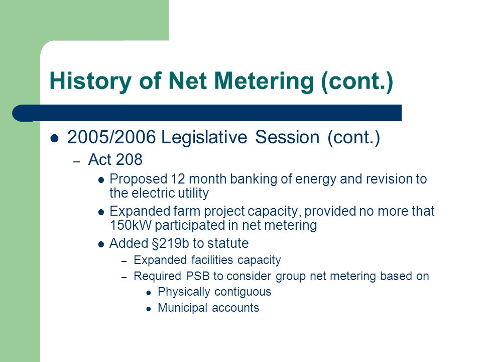 History of Net Metering (cont.) 2005/2006 Legislative Session (cont.) – Act 208 Proposed 12 month banking of energy and revision to the electric utility Expanded farm project capacity, provided no more that 150kW participated in net metering Added §219b to statute – Expanded facilities capacity – Required PSB to consider group net metering based on Physically contiguous Municipal accounts