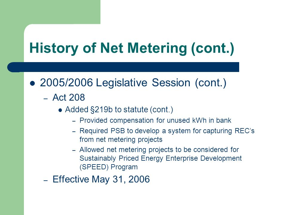 History of Net Metering (cont.) 2005/2006 Legislative Session (cont.) – Act 208 Added §219b to statute (cont.) – Provided compensation for unused kWh