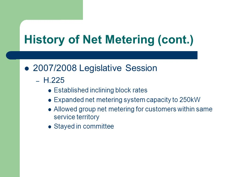 History of Net Metering (cont.) 2007/2008 Legislative Session – H.225 Established inclining block rates Expanded net metering system capacity to 250kW Allowed group net metering for customers within same service territory Stayed in committee