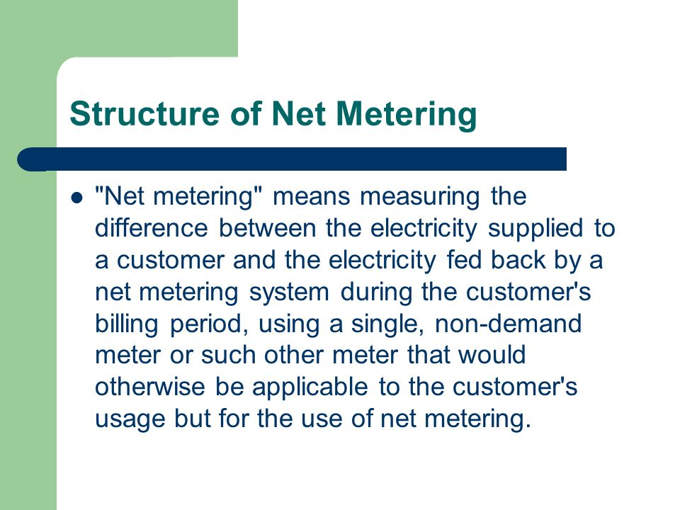 Structure of Net Metering Net metering means measuring the difference between the electricity supplied to a customer and the electricity fed back by a net metering system during the customer s billing period, using a single, non-demand meter or such other meter that would otherwise be applicable to the customer s usage but for the use of net metering.