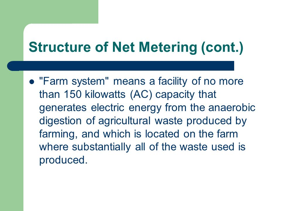 Structure of Net Metering (cont.) Farm system means a facility of no more than 150 kilowatts (AC) capacity that generates electric energy from the anaerobic digestion of agricultural waste produced by farming, and which is located on the farm where substantially all of the waste used is produced.