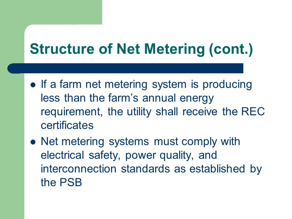 Structure of Net Metering (cont.) If a farm net metering system is producing less than the farms annual energy requirement, the utility shall receive
