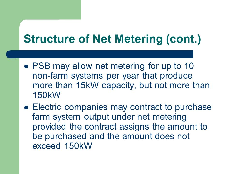 Structure of Net Metering (cont.) PSB may allow net metering for up to 10 non-farm systems per year that produce more than 15kW capacity, but not more