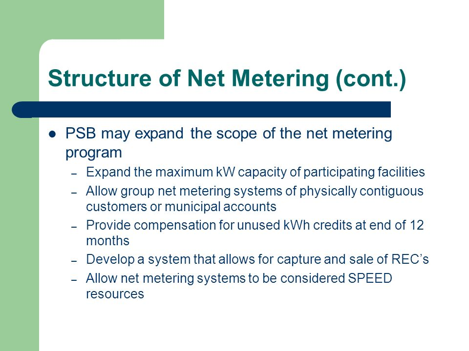 Structure of Net Metering (cont.) PSB may expand the scope of the net metering program – Expand the maximum kW capacity of participating facilities – Allow group net metering systems of physically contiguous customers or municipal accounts – Provide compensation for unused kWh credits at end of 12 months – Develop a system that allows for capture and sale of RECs – Allow net metering systems to be considered SPEED resources