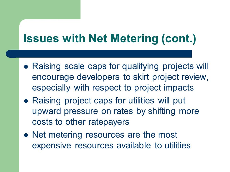 Issues with Net Metering (cont.) Raising scale caps for qualifying projects will encourage developers to skirt project review, especially with respect to project impacts Raising project caps for utilities will put upward pressure on rates by shifting more costs to other ratepayers Net metering resources are the most expensive resources available to utilities