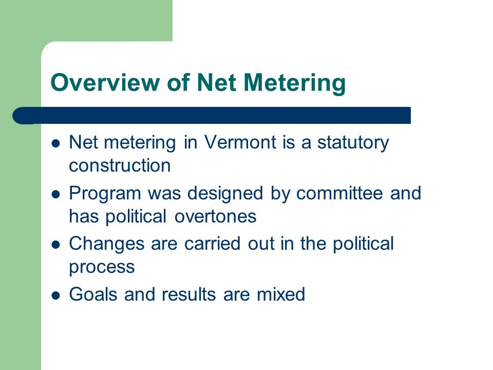 Overview of Net Metering Net metering in Vermont is a statutory construction Program was designed by committee and has political overtones Changes are