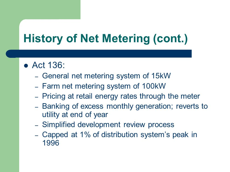 History of Net Metering (cont.) Act 136: – General net metering system of 15kW – Farm net metering system of 100kW – Pricing at retail energy rates through the meter – Banking of excess monthly generation; reverts to utility at end of year – Simplified development review process – Capped at 1% of distribution systems peak in 1996