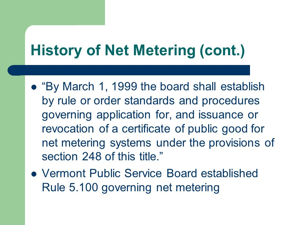 History of Net Metering (cont.) By March 1, 1999 the board shall establish by rule or order standards and procedures governing application for, and is