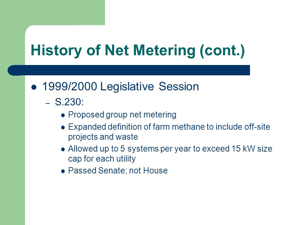 History of Net Metering (cont.) 1999/2000 Legislative Session – S.230: Proposed group net metering Expanded definition of farm methane to include off-