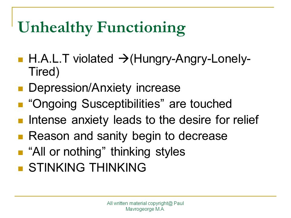 All written material copyright@ Paul Mavrogeorge M.A. Unhealthy Functioning H.A.L.T violated (Hungry-Angry-Lonely- Tired) Depression/Anxiety increase