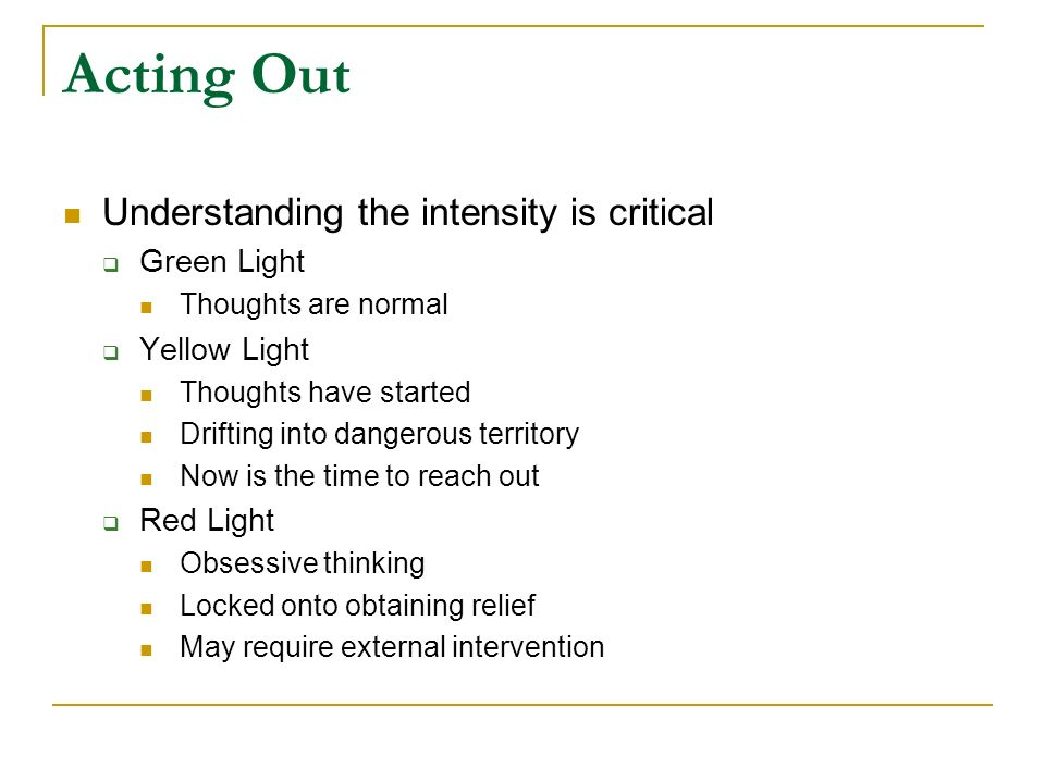 Acting Out Understanding the intensity is critical Green Light Thoughts are normal Yellow Light Thoughts have started Drifting into dangerous territor