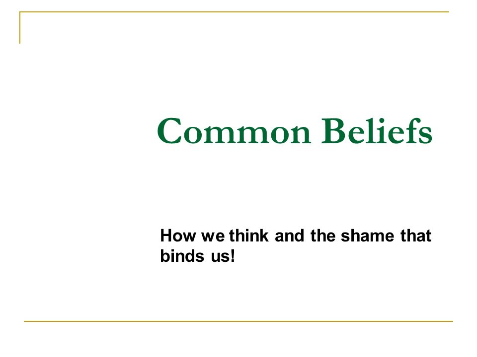 Common Beliefs How we think and the shame that binds us!