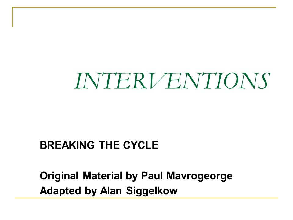INTERVENTIONS BREAKING THE CYCLE Original Material by Paul Mavrogeorge Adapted by Alan Siggelkow