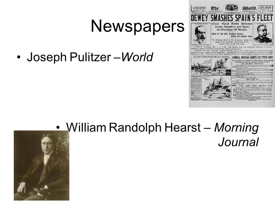 Newspapers Joseph Pulitzer –World William Randolph Hearst – Morning Journal