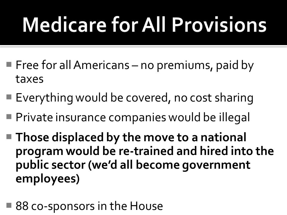 Free for all Americans – no premiums, paid by taxes Everything would be covered, no cost sharing Private insurance companies would be illegal Those displaced by the move to a national program would be re-trained and hired into the public sector (wed all become government employees) 88 co-sponsors in the House