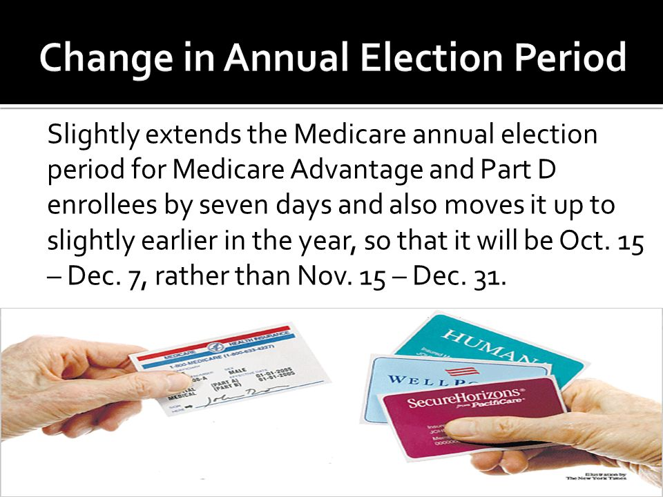 Slightly extends the Medicare annual election period for Medicare Advantage and Part D enrollees by seven days and also moves it up to slightly earlier in the year, so that it will be Oct.