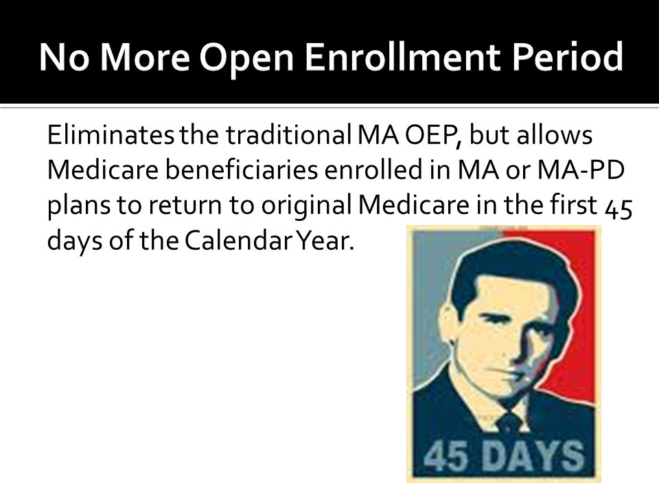 Eliminates the traditional MA OEP, but allows Medicare beneficiaries enrolled in MA or MA-PD plans to return to original Medicare in the first 45 days of the Calendar Year.