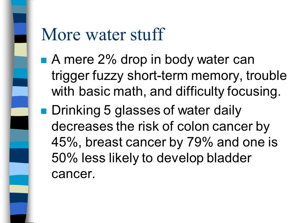 More water stuff n A mere 2% drop in body water can trigger fuzzy short-term memory, trouble with basic math, and difficulty focusing.