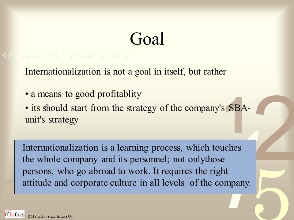 ©Matti Haverila, Infacs Oy Goal Internationalization is not a goal in itself, but rather a means to good profitablity its should start from the strategy of the company s SBA- unit s strategy Internationalization is a learning process, which touches the whole company and its personnel; not onlythose persons, who go abroad to work.