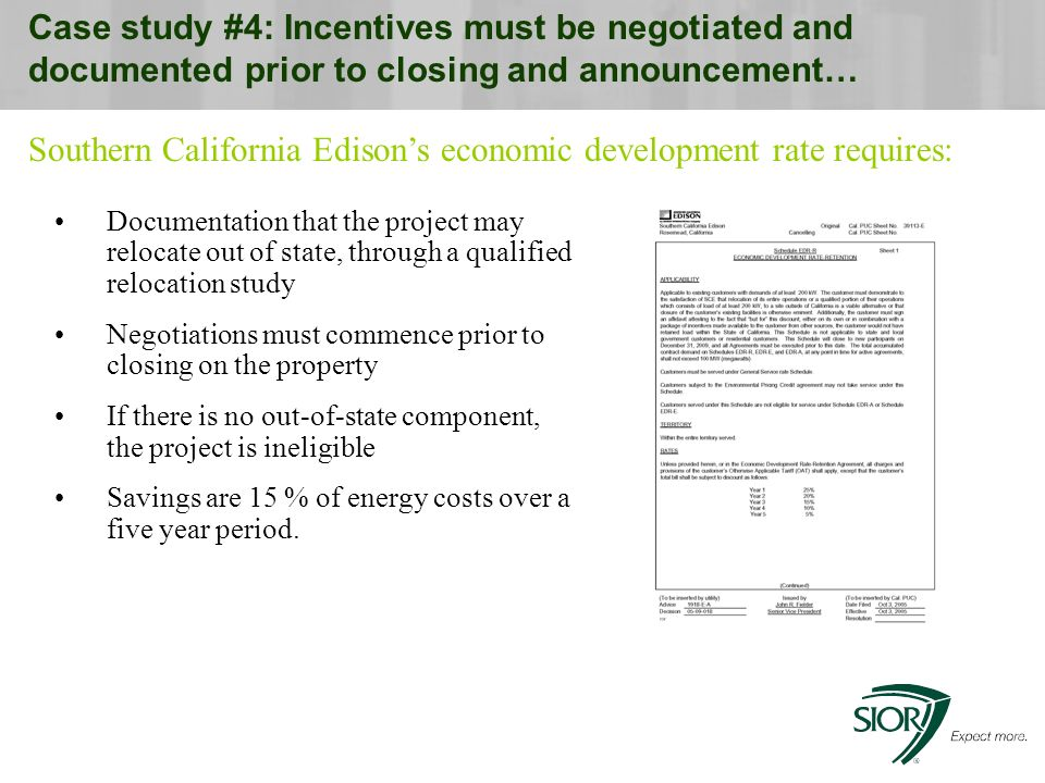 Case study #4: Incentives must be negotiated and documented prior to closing and announcement… Documentation that the project may relocate out of state, through a qualified relocation study Negotiations must commence prior to closing on the property If there is no out-of-state component, the project is ineligible Savings are 15 % of energy costs over a five year period.