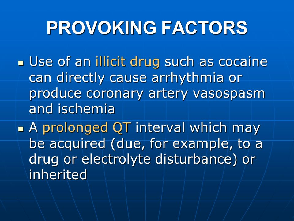 PROVOKING FACTORS Use of an illicit drug such as cocaine can directly cause arrhythmia or produce coronary artery vasospasm and ischemia Use of an ill