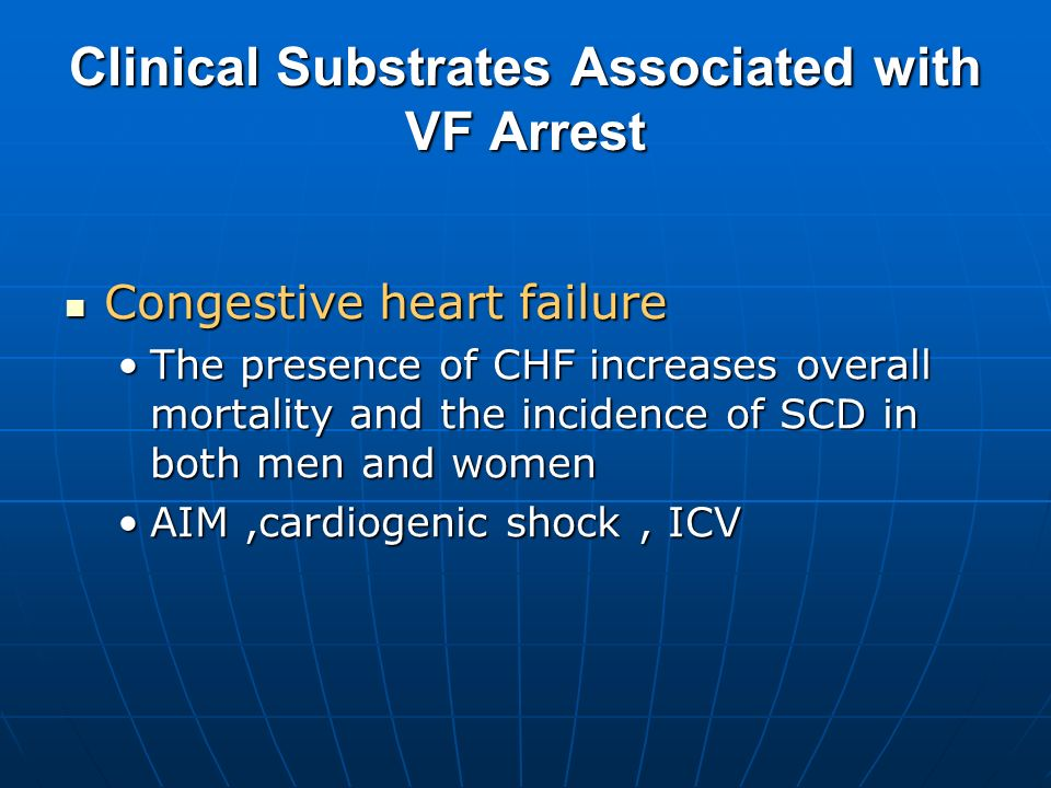 Clinical Substrates Associated with VF Arrest Congestive heart failure Congestive heart failure The presence of CHF increases overall mortality and th