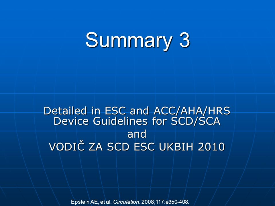 Summary 3 Detailed in ESC and ACC/AHA/HRS Device Guidelines for SCD/SCA and VODIČ ZA SCD ESC UKBIH 2010 Epstein AE, et al. Circulation. 2008;117:e350-