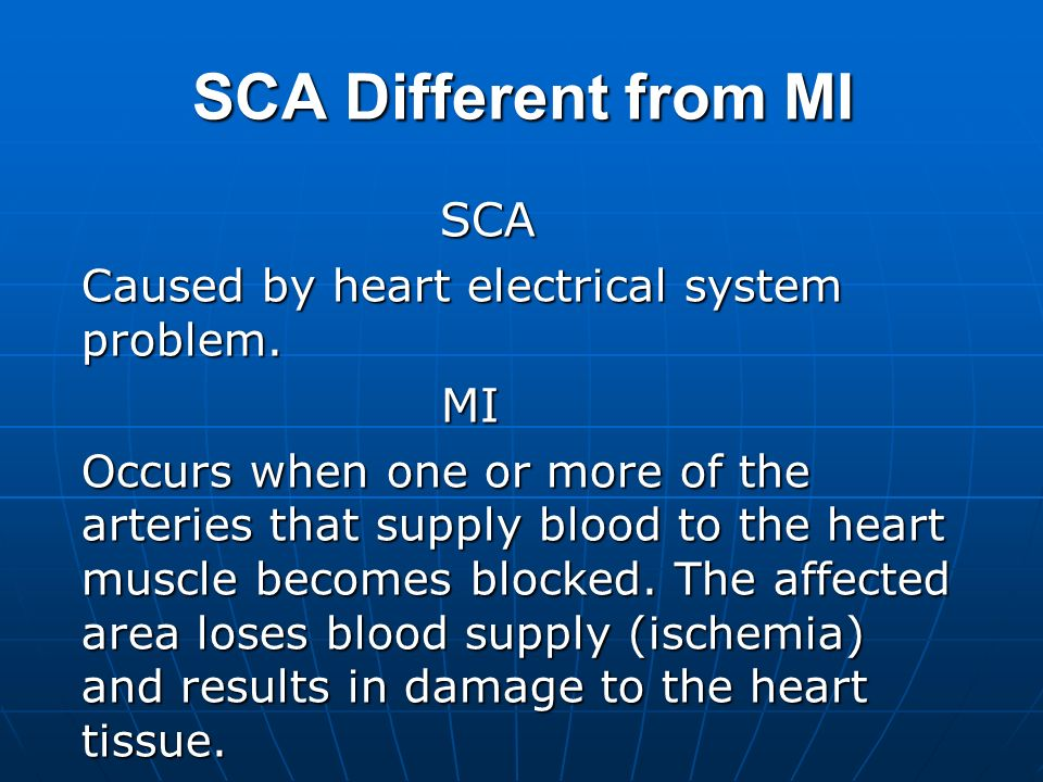 SCA Different from MI SCA SCA Caused by heart electrical system problem. MI MI Occurs when one or more of the arteries that supply blood to the heart