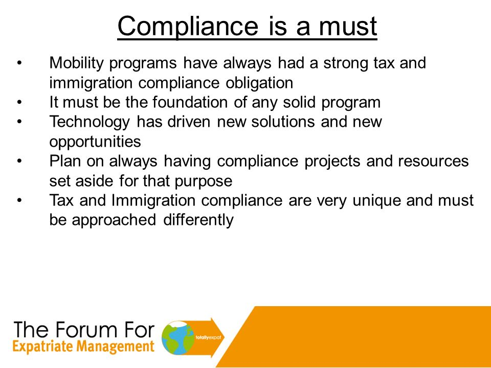 Compliance is a must Mobility programs have always had a strong tax and immigration compliance obligation It must be the foundation of any solid progr