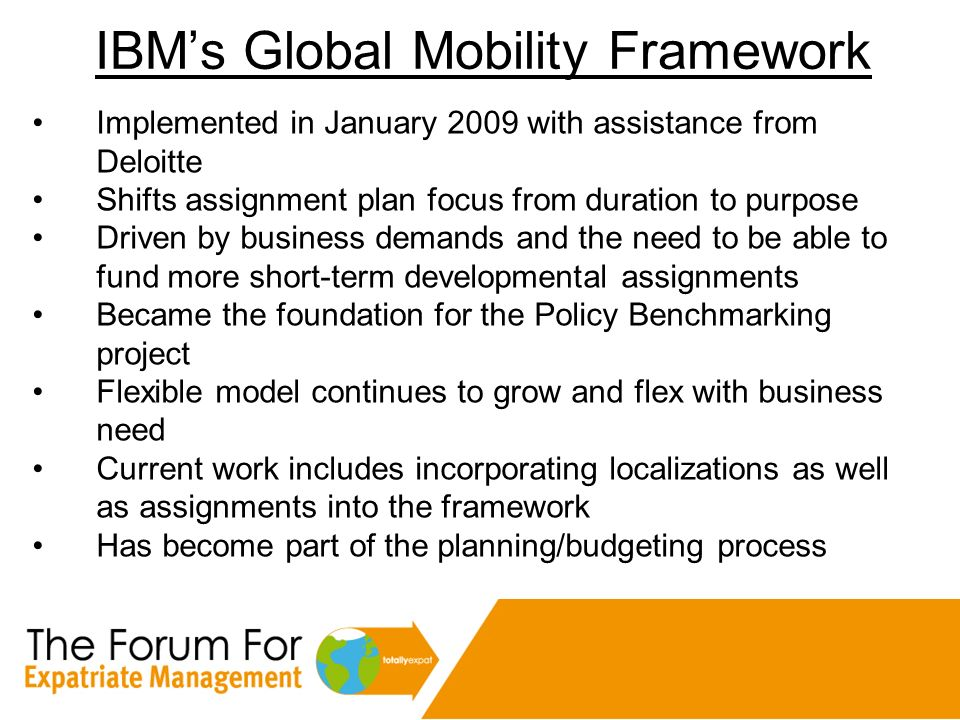 IBMs Global Mobility Framework Implemented in January 2009 with assistance from Deloitte Shifts assignment plan focus from duration to purpose Driven