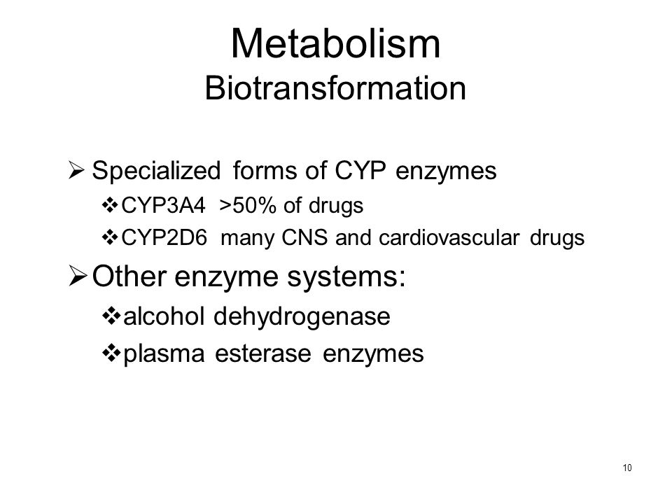 10 Metabolism Biotransformation Specialized forms of CYP enzymes CYP3A4 >50% of drugs CYP2D6 many CNS and cardiovascular drugs Other enzyme systems: a