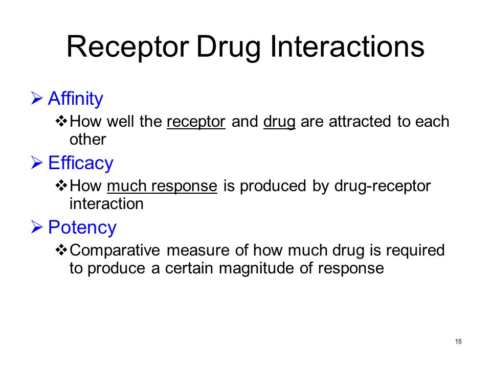 18 Receptor Drug Interactions Affinity How well the receptor and drug are attracted to each other Efficacy How much response is produced by drug-recep