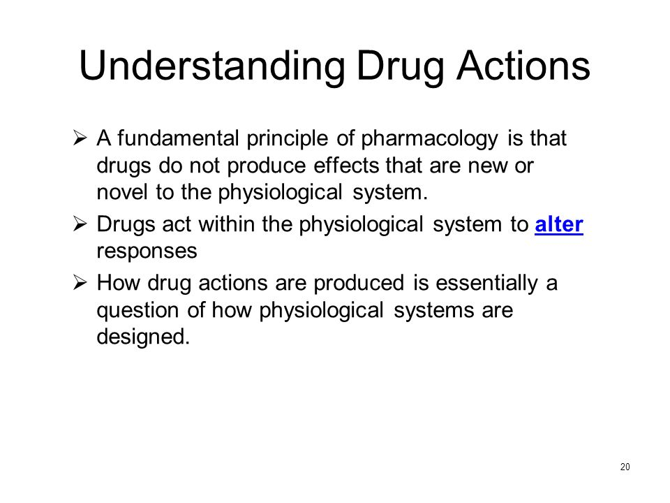 20 Understanding Drug Actions A fundamental principle of pharmacology is that drugs do not produce effects that are new or novel to the physiological