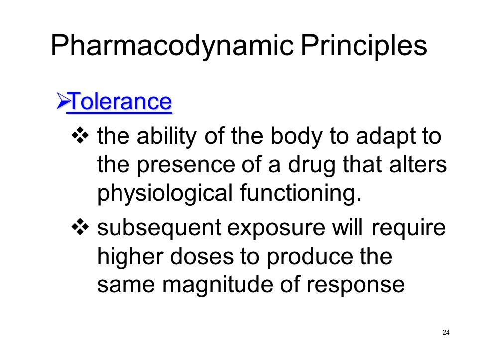 24 Pharmacodynamic Principles Tolerance Tolerance the ability of the body to adapt to the presence of a drug that alters physiological functioning. su