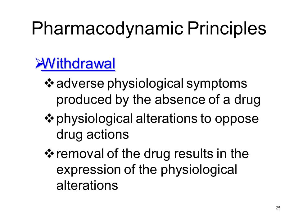 25 Pharmacodynamic Principles Withdrawal Withdrawal adverse physiological symptoms produced by the absence of a drug physiological alterations to oppo