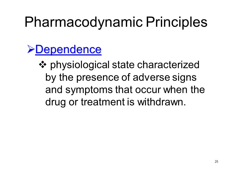26 Pharmacodynamic Principles Dependence Dependence physiological state characterized by the presence of adverse signs and symptoms that occur when th