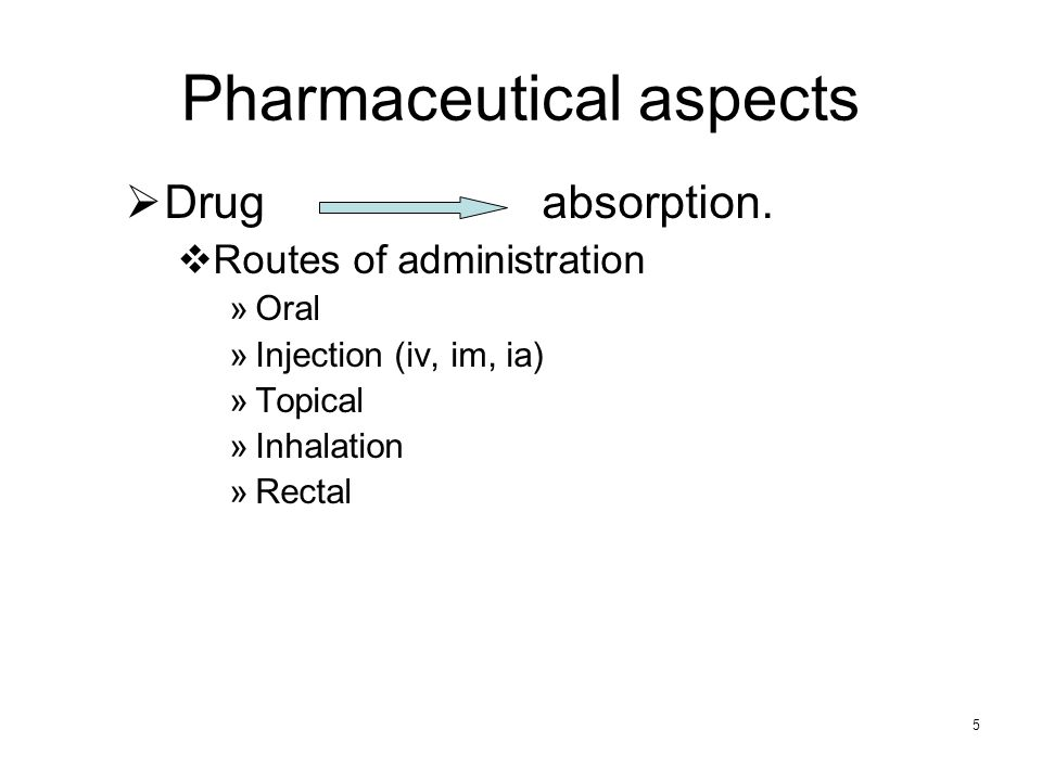 5 Pharmaceutical aspects Drug absorption. Routes of administration »Oral »Injection (iv, im, ia) »Topical »Inhalation »Rectal
