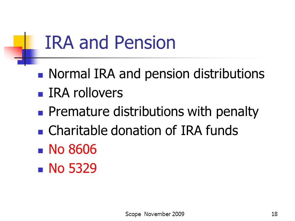 Scope November 200918 IRA and Pension Normal IRA and pension distributions IRA rollovers Premature distributions with penalty Charitable donation of IRA funds No 8606 No 5329