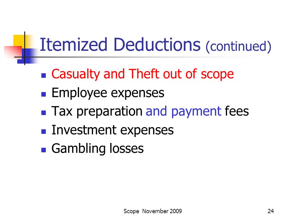 Scope November 200924 Itemized Deductions (continued) Casualty and Theft out of scope Employee expenses Tax preparation and payment fees Investment expenses Gambling losses