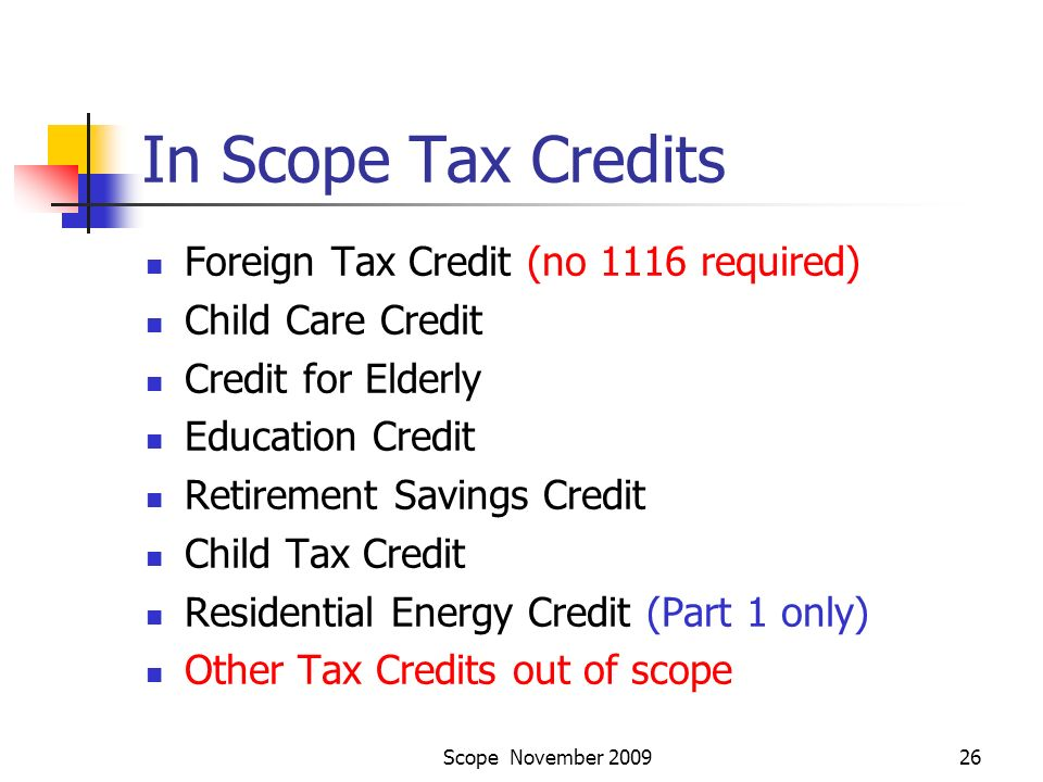 Scope November 200926 In Scope Tax Credits Foreign Tax Credit (no 1116 required) Child Care Credit Credit for Elderly Education Credit Retirement Savings Credit Child Tax Credit Residential Energy Credit (Part 1 only) Other Tax Credits out of scope