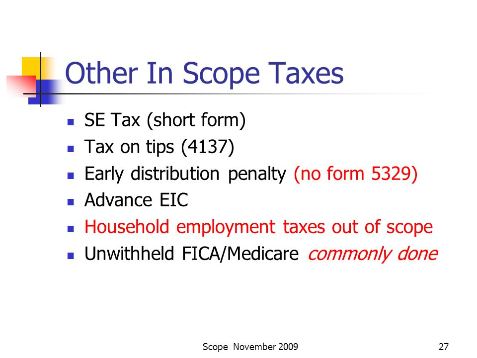 Scope November 200927 Other In Scope Taxes SE Tax (short form) Tax on tips (4137) Early distribution penalty (no form 5329) Advance EIC Household employment taxes out of scope Unwithheld FICA/Medicare commonly done