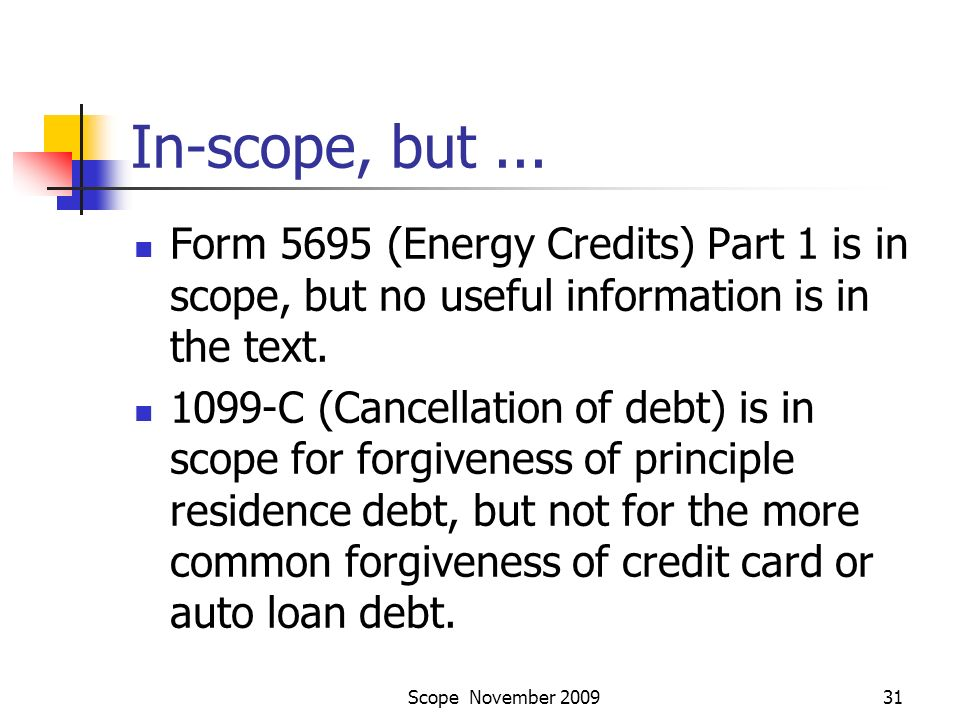 Scope November 200931 In-scope, but... Form 5695 (Energy Credits) Part 1 is in scope, but no useful information is in the text. 1099-C (Cancellation o