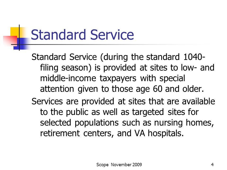 Scope November 20094 Standard Service Standard Service (during the standard 1040- filing season) is provided at sites to low- and middle-income taxpayers with special attention given to those age 60 and older.